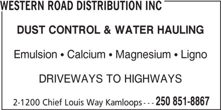 Western Road Distribution Inc (250-851-8867) - Display Ad - WESTERN ROAD DISTRIBUTION INC DUST CONTROL & WATER HAULING Emulsion   Calcium   Magnesium   Ligno DRIVEWAYS TO HIGHWAYS 250 851-8867 2-1200 Chief Louis Way Kamloops---