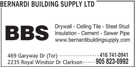 Bernardi Building Supply Ltd (905-823-0992) - Display Ad - BERNARDI BUILDING SUPPLY LTD Drywall - Ceiling Tile - Steel Stud BBS www.bernardibuildingsupply.com 416 741-0941 ----------------- 469 Garyway Dr (Tor) ----- 905 823-0992 Insulation - Cement - Sewer Pipe 2235 Royal Windsor Dr Clarkson