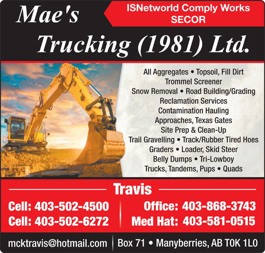 Mae's Trucking (403-868-3743) - Display Ad - ISNetworld Comply Works Trucks, Tandems, Pups   QuadsTrucks, Tandems, P TravisTravis 403-868-3743403- Office:Office: Cell: 403-502-4500Cell:403-502-4500 403-581-0515 Cell: 403-502-6272 Med Hat: Box 71   Manyberries, AB T0K 1L0 SECOR All Aggregates   Topsoil, Fill DirtAll Aggregates   Top Trommel ScreenerTrommel Scre Snow Removal   Road Building/GradingSnow Removal   Road Reclamation ServicesReclamation Se Contamination HaulingContamination Approaches, Texas GatesApproaches, Texa Site Prep & Clean-UpSite Prep & Cl Trail Gravelling   Track/Rubber Tired HoesTrail Gravelling   Track/R Graders   Loader, Skid SteerGraders   Loader, Belly Dumps   Tri-LowboyBelly Dumps   Tr Trucks, Tandems, Pups   QuadsTrucks, Tandems, P TravisTravis 403-868-3743403- Office:Office: Cell: 403-502-4500Cell:403-502-4500 403-581-0515 Cell: 403-502-6272 Med Hat: Box 71   Manyberries, AB T0K 1L0 ISNetworld Comply Works SECOR All Aggregates   Topsoil, Fill DirtAll Aggregates   Top Trommel ScreenerTrommel Scre Snow Removal   Road Building/GradingSnow Removal   Road Reclamation ServicesReclamation Se Contamination HaulingContamination Approaches, Texas GatesApproaches, Texa Site Prep & Clean-UpSite Prep & Cl Trail Gravelling   Track/Rubber Tired HoesTrail Gravelling   Track/R Graders   Loader, Skid SteerGraders   Loader, Belly Dumps   Tri-LowboyBelly Dumps   Tr