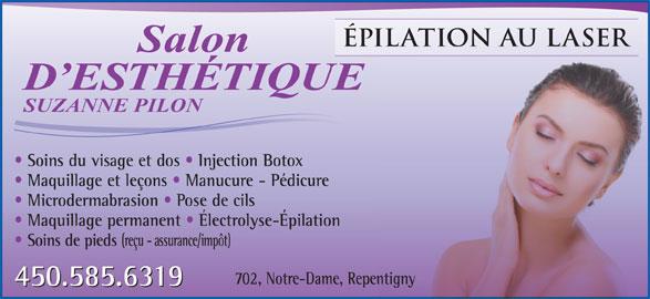 Salon d'Esthétique Suzanne Pilon (450-585-6319) - Annonce illustrée======= - ÉPILATION AU LASERERILATION AU LAS Salon D ESTHÉTIQUED ESTHÉTIQUE SUZANNE PILON Soins du visage et dos   Injection Botox Maquillage et leçons   Manucure - Pédicure Microdermabrasion   Pose de cils Maquillage permanent   Électrolyse-Épilation Soins de pieds (reçu - assurance/impôt) 702, Notre-Dame, Repentigny 450.585.6319