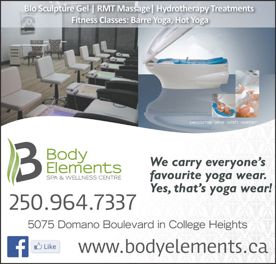 Body Elements Spa & Wellness Centre (250-964-7337) - Display Ad - BIo Sculpture Gel RMT Massage Hydrotherapy Treatments Fitness Classes: Barre Yoga, Hot Yoga We carry everyone s favourite yoga wear. Yes, that s yoga wear! 5075 Domano Boulevard in College Heights
