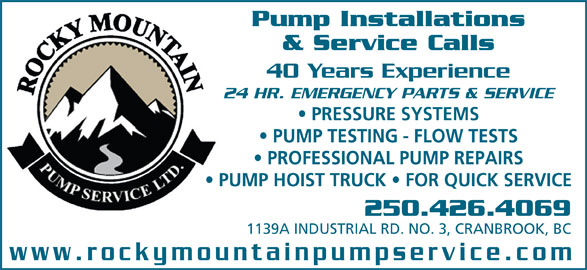Rocky Mountain Pump Service Ltd (250-426-4069) - Display Ad - Pump Installations & Service Calls 40 Years Experience 24 HR. EMERGENCY PARTS & SERVICE PRESSURE SYSTEMS PUMP TESTING - FLOW TESTS PROFESSIONAL PUMP REPAIRS PUMP HOIST TRUCK   FOR QUICK SERVICE 250.426.4069 1139A INDUSTRIAL RD. NO. 3, CRANBROOK, BC www.rockymountainpumpservice.com