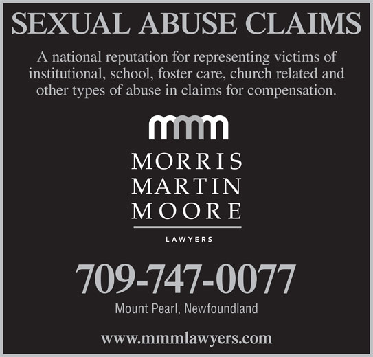 Morris Martin Moore (709-747-0077) - Display Ad - SEXUAL ABUSE CLAIMS A national reputation for representing victims of institutional, school, foster care, church related and other types of abuse in claims for compensation. 709-747-0077 Mount Pearl, Newfoundland www.mmmlawyers.com