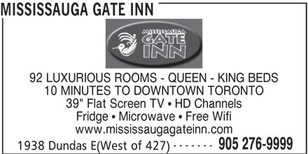 "Mississauga Gate Inn (905-276-9999) - Annonce illustrée======= - www.mississaugagateinn.com ------- 905 276-9999 1938 Dundas E(West of 427) MISSISSAUGA GATE INN 92 LUXURIOUS ROOMS - QUEEN - KING BEDS 10 MINUTES TO DOWNTOWN TORONTO 39"" Flat Screen TV   HD Channels Fridge   Microwave   Free Wifi"