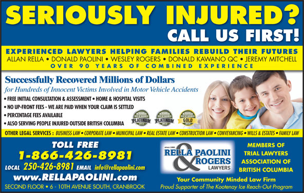 Rella, Paolini & Rogers (250-426-8981) - Display Ad - BRITISH COLUMBIA www.RELLAPAOLINI.com Your Community Minded Law Firm Proud Supporter of The Kootenay Ice Reach-Out Program SECOND FLOOR   6 - 10TH AVENUE SOUTH, CRANBROOKSECOND FLOOR   6 - 10TH AVENUE SOUTH, CRANBROOK SERIOUSLY INJURED? CALL US FIRST! EXPERIENCED LAWYERS HELPING FAMILIES REBUILD THEIR FUTURES ALLAN RELLA   DONALD PAOLINI   WESLEY ROGERS   DONALD KAWANO QC   JEREMY MITCHELL OVER 90 YEARS OF COMBINED EXPERIENC Successfully Recovered Millions of Dollars for Hundreds of Innocent Victims Involved in Motor Vehicle Accidents FREE INITIAL CONSULTATION & ASSESSMENT   HOME & HOSPITAL VISITS NO UP-FRONT FEES - WE ARE PAID WHEN YOUR CLAIM IS SETTLED PERCENTAGE FEES AVAILABLE ALSO SERVING PEOPLE INJURED OUTSIDE BRITISH COLUMBIA OTHER LEGAL SERVICES : BUSINESS LAW   CORPORATE LAW   MUNICIPAL LAW   REAL ESTATE LAW   CONSTRUCTION LAW   CONVEYANCING   WILLS & ESTATES   FAMILY LAW MEMBERS OF TOLL FREE TRIAL LAWYERS 1-866-426-8981 ASSOCIATION OF LOCAL 250-426-8981 EMAIL LOCAL 2504268981EMAIL