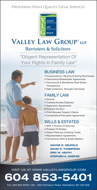 Valley Law Group LLP (604-853-5401) - Annonce illustrée======= - Barristers & Solicitors Diligent Representation Of Your Rights In Family Law Commercial & Residential Real Estate Transactions Debt Collection, Wrongful Dismissal FAMILY LAW Divorce Custody/Access Disputes Separation Agreements Property Division Child/Spousal Support Claims Cohabitation/Prenuptial Agreements WILLS & ESTATES Wills   Powers Of Attorney BUSINESS LAW Incorporations   Buying & Selling Businesses Partnership/Shareholder Agreements Probate Of Estates Estate Planning Including Trusts Representation Agreements WAYNE R. NEUFELD DAVID R. THOMPSON ERIC W. HEATH STEPHEN A. GASPAR VISIT US AT WWW.VALLEYLAWGROUP.COM 604 853-5401 Fax: 604-853-8358   301 - 2031 McCallum Road, Abbotsford, BC V2S 3N5 Contentious Wills & Estate Matters