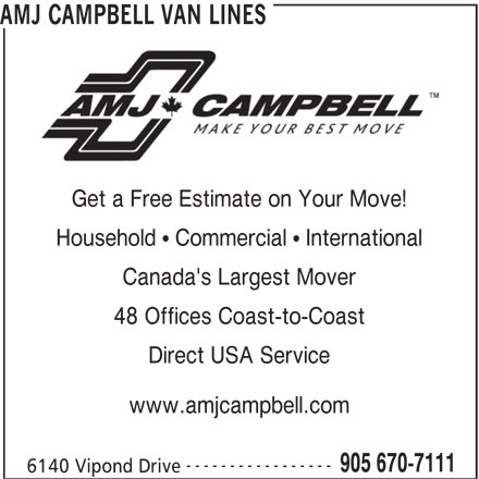 AMJ Campbell (905-670-7111) - Display Ad - AMJ CAMPBELL VAN LINES Get a Free Estimate on Your Move! Canada's Largest Mover 48 Offices Coast-to-Coast Direct USA Service www.amjcampbell.com ----------------- 905 670-7111 6140 Vipond Drive Household   Commercial   International