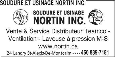 Nortin Inc (450-839-7181) - Annonce illustrée======= - SOUDURE ET USINAGE NORTIN INC Vente & Service Distributeur Teamco - Ventilation - Laveuse à pression M-S www.nortin.ca 450 839-7181 24 Landry St-Alexis-De-Montcalm ----