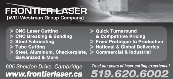 Frontier Laser (519-620-6002) - Display Ad - CNC Breaking & Bending & Competitive Pricing Steel Fabricating From Prototype to Production Tube Cutting National & Global Deliveries Steel, Aluminum, Checkerplate, Commercial & Industrial Galvanized & More Trust our years of laser cutting experience! 605 Sheldon Drive, Cambridge www.frontierlaser.ca 519.620.6002 (WGI-Westman Group Company) CNC Laser Cutting Quick Turnaround
