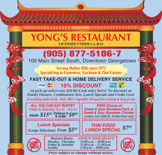Yong's Restaurant (905-877-5106) - Annonce illustrée======= - Adults $15 $9 & under 95 (orders over $28.00, limited time only) Lunch Specials THAI FOOD 95 $7 95 LUNCH SPECIAL From (Large Selection) $5 Business Hours: OPEN HOLIDAYS Monday - Thursday 11:00 a.m. - 10:00 p.m. Friday & Saturday 11:00 a.m. - 11:30 p.m. MSGMSG Sunday 2:30 p.m. - 10:00 p.m. Price subject to change without notice. YONG S RESTAURANT LICENSED UNDER L.L.B.O. (905) 877-5106-7 109 Main Street South, Downtown Georgetown Serving Halton Hills since 1973 Specializing in Cantonese, Szechuan & Thai Cuisine FAST TAKE-OUT & HOME DELIVERY SERVICE 10% DISCOUNT on pick-up orders over $28.00 (Cash only) Sorry! No discount on Family Dinners. Combination Sets, Lunch Specials and Credit Card. Everything made fresh.  Only 100% Vegetable Oil used for cooking & deep frying ALL YOU CAN EAT BUFFET FREE Choice of: Sweet & Sour Boneless Pork or Friday & Saturday 5 p.m. - 9 p.m. Sweet & Sour Boneless Chicken Children 9