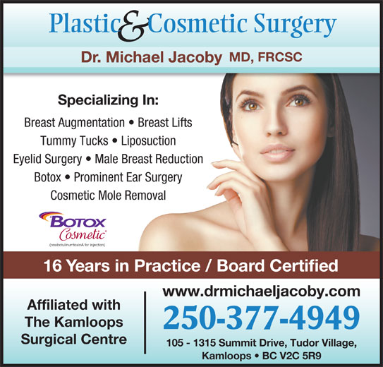 Jacoby Michael Dr Inc (250-377-4949) - Annonce illustrée======= - Plastic     Cosmetic Surgery & MD, FRCSC Dr. Michael Jacoby Specializing In: Breast Augmentation   Breast Lifts Tummy Tucks   Liposuction Eyelid Surgery   Male Breast Reduction Botox   Prominent Ear Surgery Cosmetic Mole Removal 16 Years in Practice / Board Certified www.drmichaeljacoby.com Affiliated with The Kamloops 250-377-4949 Surgical Centre 105 - 1315 Summit Drive, Tudor Village, Kamloops   BC V2C 5R9