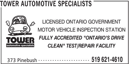 """Tower Automotive Specialists (519-621-4610) - Display Ad - LICENSED ONTARIO GOVERNMENT MOTOR VEHICLE INSPECTION STATION FULLY ACCREDITED """"ONTARIO'S DRIVE automotive specialists CLEAN"""" TEST/REPAIR FACILITY ---------------------- 519 621-4610 373 Pinebush TOWER AUTOMOTIVE SPECIALISTS LICENSED ONTARIO GOVERNMENT MOTOR VEHICLE INSPECTION STATION FULLY ACCREDITED """"ONTARIO'S DRIVE automotive specialists CLEAN"""" TEST/REPAIR FACILITY ---------------------- 519 621-4610 373 Pinebush TOWER AUTOMOTIVE SPECIALISTS"""