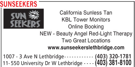 SunSeekers (403-381-8100) - Display Ad - SUNSEEKERS California Sunless Tan KBL Tower Monitors Online Booking NEW - Beauty Angel Red-Light Therapy Two Great Locations www.sunseekerslethbridge.com (403) 320-1781 1007 - 3 Ave N Lethbridge----------- (403) 381-8100 11-550 University Dr W Lethbridge - - - -