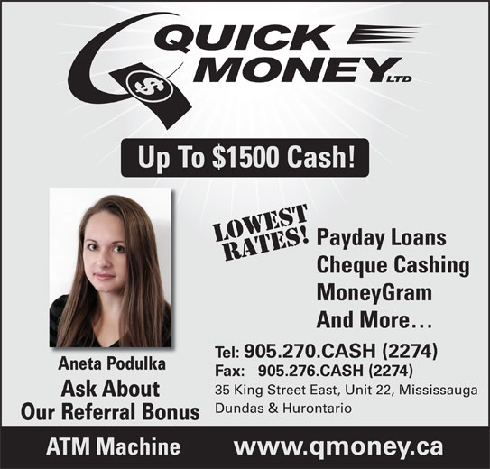 Quick Money (905-270-2274) - Display Ad - Up To $1500 Cash! LOWestRATES! Payday Loans Cheque Cashing MoneyGram And More Tel: 905.270.CASH (2274) Aneta PodulkaAneta Podulka Fax:   905.276.CASH (2274) 35 King Street East, Unit 22, Mississauga Ask AboutAskAbout Dundas & Hurontario Our Referral Bonus ATM Machine www.qmoney.ca
