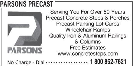 Parsons Precast (905-387-0810) - Display Ad - PARSONS PRECAST Serving You For Over 50 Years Precast Concrete Steps & Porches Precast Parking Lot Curbs Wheelchair Ramps Quality Iron & Aluminum Railings & Columns Free Estimates www.concretesteps.com ----------------- 1 800 862-7621 No Charge - Dial PARSONS PRECAST Serving You For Over 50 Years Precast Concrete Steps & Porches Precast Parking Lot Curbs Wheelchair Ramps Quality Iron & Aluminum Railings & Columns Free Estimates www.concretesteps.com ----------------- 1 800 862-7621 No Charge - Dial
