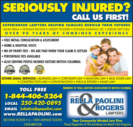 Rella, Paolini & Rogers (250-426-8981) - Display Ad - Proud Supporter of The Kootenay Ice Reach-Out Program CRANBROOK SERIOUSLY INJURED? CALL US FIRST! EXPERIENCED LAWYERS HELPING FAMILIES REBUILD THEIR FUTURES ALLAN RELLA   DONALD PAOLINI   WESLEY ROGERS   DONALD KAWANO QC   JEREMY MITCHELL OVER 90 YEARS OF COMBINED EXPERIENCE FREE INITIAL CONSULTATION & ASSESSMENT HOME & HOSPITAL VISITS NO UP-FRONT FEES - WE ARE PAID WHEN YOUR CLAIM IS SETTLED PERCENTAGE FEES AVAILABLE ALSO SERVING PEOPLE INJURED OUTSIDE BRITISH COLUMBIA OTHER LEGAL SERVICES : BUSINESS LAW   CORPORATE LAW   MUNICIPAL LAW   REAL ESTATE LAW CONSTRUCTION LAW   CONVEYANCING   WILLS & ESTATES   FAMILY LAW MEMBERS OF TRIAL LAWYERS ASSOCIATION OF BRITISH COLUMBIA TOLL FREE 1-844-406-5264 LOCAL 250-420-0895 EMAIL EMAIL www.RELLAPAOLINI.com SECOND FLOOR   6 - 10TH AVENUE SOUTH,SECOND FLOOR   6 - 10TH AVENUE SOUTH Your Community Minded Law Firm