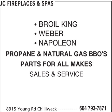 JC Fireplaces & Spas (604-793-7871) - Display Ad - BROIL KING WEBER NAPOLEON PROPANE & NATURAL GAS BBQ'S PARTS FOR ALL MAKES SALES & SERVICE ---------- 604 793-7871 8915 Young Rd Chilliwack JC FIREPLACES & SPAS BROIL KING PROPANE & NATURAL GAS BBQ'S PARTS FOR ALL MAKES WEBER NAPOLEON SALES & SERVICE ---------- 604 793-7871 8915 Young Rd Chilliwack JC FIREPLACES & SPAS