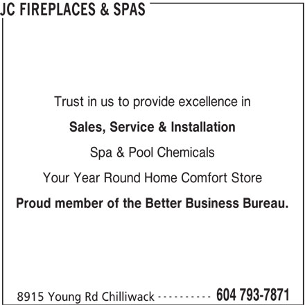 JC Fireplaces & Spas (604-793-7871) - Display Ad - Trust in us to provide excellence in Sales, Service & Installation Spa & Pool Chemicals Your Year Round Home Comfort Store Proud member of the Better Business Bureau. ---------- 604 793-7871 8915 Young Rd Chilliwack JC FIREPLACES & SPAS
