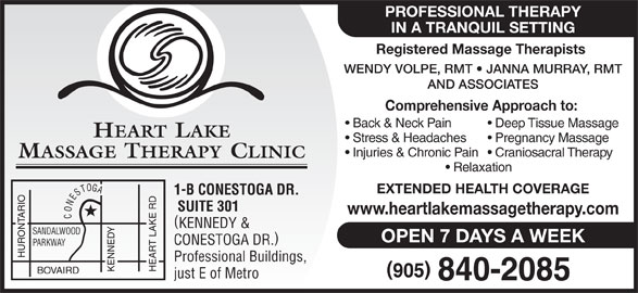 Heart Lake Massage Therapy Clinic (905-840-2085) - Display Ad - Deep Tissue Massage HEART LAKE Stress & Headaches Pregnancy Massage Injuries & Chronic Pain  Craniosacral Therapy MASSAGE THERAPY CLINIC Relaxation EXTENDED HEALTH COVERAGE 1-B CONESTOGA DR. SUITE 301 www.heartlakemassagetherapy.com CONESTOGA KENNEDY & SANDALWOOD OPEN 7 DAYS A WEEK CONESTOGA DR. PARKWAY HURONTARIO Professional Buildings, KENNEDY HEART LAKE RD BOVAIRD just E of Metro PROFESSIONAL THERAPY IN A TRANQUIL SETTING Registered Massage Therapists WENDY VOLPE, RMT   JANNA MURRAY, RMT AND ASSOCIATES Comprehensive Approach to: Back & Neck Pain