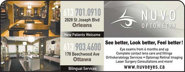 Nuvo Optometry (613-841-8828) - Annonce illustrée======= - Orleans New Patients Welcome See better, Look better, Feel better 613 903.4600 Eye exams from 6 months and up Complete contact lens care and fittings 178 Beechwood Ave Orthokeratology Services   Optomap Retinal Imaging Ottawa 2828 St Joseph Blvd Laser Surgery Consultations and more! www.nuvoeyes.ca Bilingual Services 613 701.0910 613 701.0910 2828 St Joseph Blvd Orleans New Patients Welcome See better, Look better, Feel better 613 903.4600 Eye exams from 6 months and up Complete contact lens care and fittings 178 Beechwood Ave Orthokeratology Services   Optomap Retinal Imaging Ottawa Laser Surgery Consultations and more! www.nuvoeyes.ca Bilingual Services