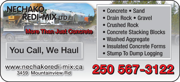 Nechako Redi-Mix Ltd (250-567-3122) - Annonce illustrée======= - NECHAKO Concrete   Sand REDI-MIX Drain Rock   Gravel LTD. REDI-MIX LTD. Crushed Rock More Than Just ConcreteMore Than Just Concrete Concrete Stacking Blocks Washed Aggregate Insulated Concrete Forms You Call, We Haul Stump To Dump Logging www.nechakoredi-mix.ca 250 567-3122 3459  Mountainview Rd