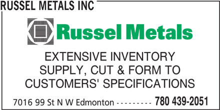 Russel Metals Inc (780-439-2051) - Display Ad - RUSSEL METALS INC EXTENSIVE INVENTORY SUPPLY, CUT & FORM TO CUSTOMERS' SPECIFICATIONS 780 439-2051 7016 99 St N W Edmonton---------