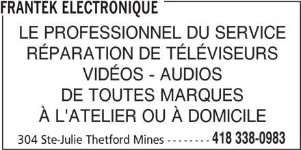 Frantek Electronique (418-338-0983) - Annonce illustrée======= - LE PROFESSIONNEL DU SERVICE RÉPARATION DE TÉLÉVISEURS VIDÉOS - AUDIOS DE TOUTES MARQUES À L'ATELIER OU À DOMICILE 418 338-0983 304 Ste-Julie Thetford Mines -------- FRANTEK ELECTRONIQUE