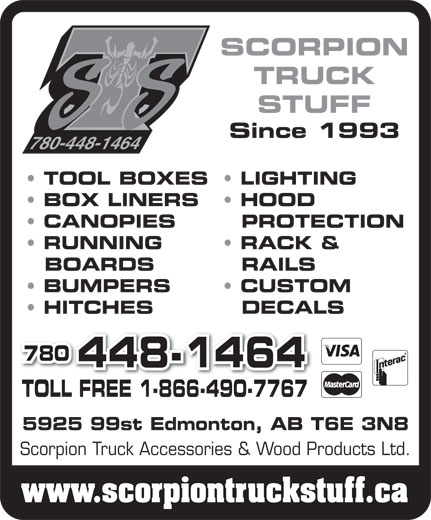 Scorpion Truck Accessories & Wood Products Ltd (780-448-1464) - Display Ad - SCORPION TRUCK STUFF Since 1993 780-448-1464 TOOL BOXES  LIGHTING BOX LINERS HOOD CANOPIES PROTECTION RUNNING RACK & BOARDS RAILS BUMPERS CUSTOM HITCHES DECALS 780 448-1464 TOLL FREE 1-866-490-7767TOLL FREE 1-866-490-7767 5925 99st Edmonton, AB T6E 3N8 Scorpion Truck Accessories & Wood Products Ltd. www.scorpiontruckstuff.ca SCORPION TRUCK STUFF Since 1993 780-448-1464 TOOL BOXES  LIGHTING BOX LINERS HOOD CANOPIES PROTECTION RUNNING RACK & BOARDS RAILS BUMPERS CUSTOM HITCHES DECALS 780 448-1464 TOLL FREE 1-866-490-7767TOLL FREE 1-866-490-7767 5925 99st Edmonton, AB T6E 3N8 Scorpion Truck Accessories & Wood Products Ltd. www.scorpiontruckstuff.ca