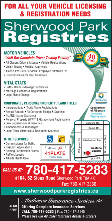 Sherwood Park Registries (780-417-5283) - Display Ad - FOR ALL YOUR VEHICLE LICENSING & REGISTRATION NEEDS Sherwood Park Registries MOTOR VEHICLES 1972 40years Visit Our Complete Driver Testing Facility 2013 All Classes Driver s License   Vehicle Registrations Vision Testing   Medical Approvals Fleet & Pro-Rate Services   Employee Abstracts Etc. Business Rates for Fleet Renewals VITAL STATS Birth   Death   Marriage Certificates Marriage Licenses & Registrations Legal Name Change Association of Alberta MEMBER AGENT CORPORATE / PERSONAL PROPERTY / LAND TITLES Incorporations    Trade Name Registrations Annual Returns   All Corporate Filings & Searches NUANS (Name Searches) Personal Property (WRIT & Garageman) Registrations Lien Registrations & Searches Amendments & Discharges Kaska Rd. Land Titles, Historical & Document Searches OTHER SERVICES Athabascan Ave. Commissioner for Oaths Passport Applications Westana Square Boating Certification Exams Chippewa Rd. Broadmoor Blvd.Baseline Rd. 41PLATE Raffle Licenses Alberta Health Care Sioux Rd. CALL US AT: 780-417-5283 #104, 52 Sioux Road Sherwood Park T8A 4X1 Fax: 780-417-3366 www.sherwoodparkregistries.ca ALSO Offering Complete Insurance Services HERE CALL 780-417-5283 REGISTRY AGENTS Fax: 780-417-2145 Please See Our Ad Under Insurance Agents & Brokers