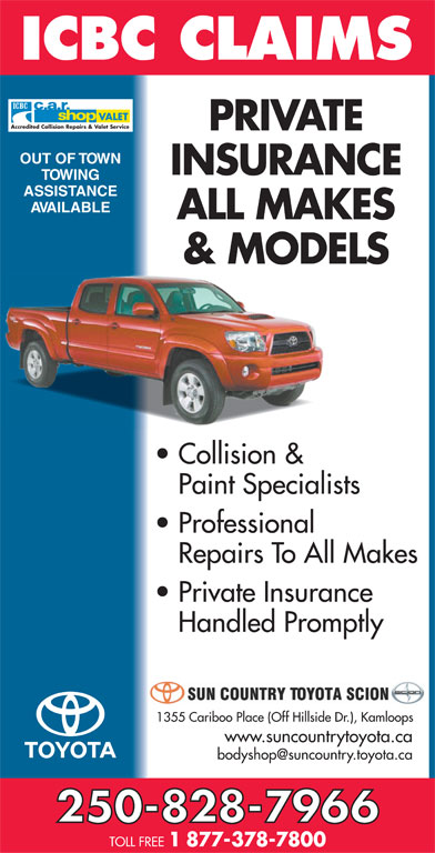 Sun Country Toyota (250-828-7966) - Display Ad - VALET Accredited Collision Repairs & Valet Service PRIVATE OUT OF TOWN INSURANCE TOWING ASSISTANCE AVAILABLE ALL MAKES & MODELS Collision & Paint Specialists Professional Repairs To All Makes Private Insurance Handled Promptly 1355 Cariboo Place (Off Hillside Dr.), Kamloops www.suncountrytoyota.ca 250-828-7966 TOLL FREE 1 877-378-7800