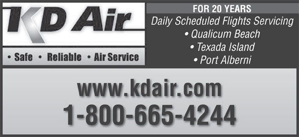 K D Air Corp (250-752-5884) - Display Ad - FOR 20 YEARS Daily Scheduled Flights Servicing Qualicum Beach Texada Island Port Alberni www.kdair.com 1-800-665-4244 FOR 20 YEARS Daily Scheduled Flights Servicing Qualicum Beach Texada Island Port Alberni www.kdair.com 1-800-665-4244