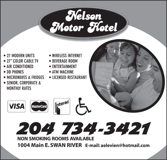 Nelson Motor Hotel (204-734-3421) - Display Ad - 27 MODERN UNITS WIRELESS INTERNET 27  COLOR CABLE TV BEVERAGE ROOM AIR CONDITIONED ENTERTAINMENT DD PHONES ATM MACHINE MICROWAVES & FRIDGES LICENSED RESTAURANT SENIOR, CORPORATE & MONTHLY RATES NON SMOKING ROOMS AVAILABLE 1004 Main E. SWAN RIVER SENIOR, CORPORATE & MONTHLY RATES NON SMOKING ROOMS AVAILABLE 27 MODERN UNITS WIRELESS INTERNET 27  COLOR CABLE TV BEVERAGE ROOM 1004 Main E. SWAN RIVER AIR CONDITIONED ENTERTAINMENT DD PHONES ATM MACHINE MICROWAVES & FRIDGES LICENSED RESTAURANT