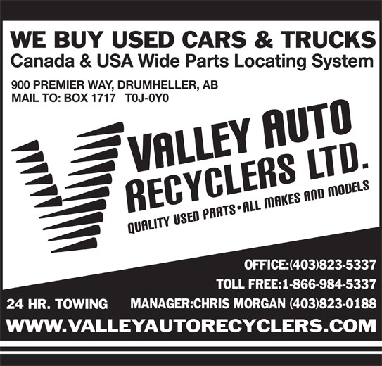 Valley Auto Recyclers Ltd (403-823-5337) - Display Ad - Canada & USA Wide Parts Locating System 900 PREMIER WAY, DRUMHELLER, AB MAIL TO: BOX 1717   T0J-0Y0 OFFICE:(403)823-5337 TOLL FREE:1-866-984-5337 MANAGER:CHRIS MORGAN (403)823-0188 24 HR. TOWING WWW.VALLEYAUTORECYCLERS.COM WE BUY USED CARS & TRUCKS