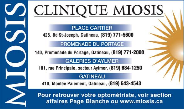 Clinique D'Optométrie Miosis (819-771-5600) - Annonce illustrée======= - PLACE CARTIER 425, Bd St-Joseph, Gatineau, ( 819) 771-5600 PROMENADE DU PORTAGE 140, Promenade du Portage, Gatineau, ( 819) 771-2000 GALERIES D AYLMER 181, rue Principale, secteur Aylmer, ( 819) 684-1250 GATINEAU 410, Montée Paiement, Gatineau, ( 819) 643-4543 Pour retrouver votre optométriste, voir section affaires Page Blanche ou www.miosis.ca PLACE CARTIER 425, Bd St-Joseph, Gatineau, ( 819) 771-5600 PROMENADE DU PORTAGE 140, Promenade du Portage, Gatineau, ( 819) 771-2000 GALERIES D AYLMER 181, rue Principale, secteur Aylmer, ( 819) 684-1250 GATINEAU 410, Montée Paiement, Gatineau, ( 819) 643-4543 Pour retrouver votre optométriste, voir section affaires Page Blanche ou www.miosis.ca