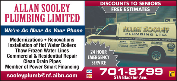 Sooley Allan Plumbing Ltd (709-579-6499) - Display Ad - Modernizations   Renovations Installation of Hot Water Boilers Thaw Frozen Water Lines 24 HOUR Commercial & Residential Repair EMERGENCY Clean Drain Pipes SERVICE Member of Power Smart Financing 701-8799 57A Blackler Ave. FREE ESTIMATES We re As Near As Your Phone DISCOUNTS TO SENIORS