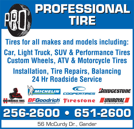 Professional Tire Ltd (709-256-2600) - Display Ad - PROFESSIONAL TIRE Tires for all makes and models including: Car, Light Truck, SUV & Performance Tires Custom Wheels, ATV & Motorcycle Tires Installation, Tire Repairs, Balancing 24 Hr Roadside Service 256-2600   651-2600 56 McCurdy Dr., Gander