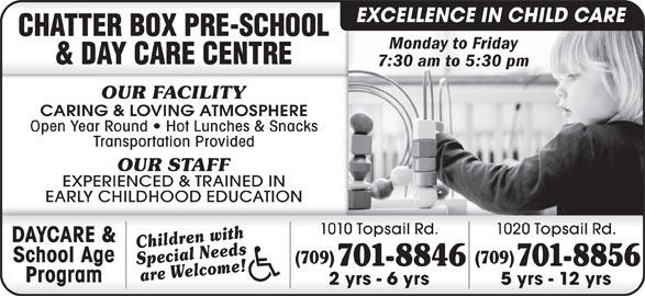 Chatter Box Pre-School & Day Care Centre (709-368-0496) - Display Ad - EXCELLENCE IN CHILD CARE Monday to Friday 7:30 am to 5:30 pm OUR FACILITY CARING & LOVING ATMOSPHERE Open Year Round   Hot Lunches & Snacks Transportation Provided OUR STAFF EXPERIENCED & TRAINED IN EARLY CHILDHOOD EDUCATION 1010 Topsail Rd. 1020 Topsail Rd. DAYCARE & Children with School Age (709) Special Needs 701-8846 701-8856 are Welcome! Program 2 yrs - 6 yrs 5 yrs - 12 yrs