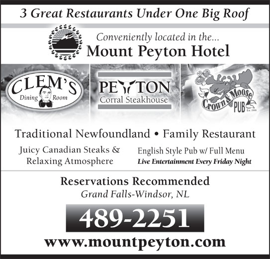Mount Peyton Hotel (709-489-2251) - Annonce illustrée======= - 3 Great Restaurants Under One Big Rooft Conveniently located in the... Mount Peyton Hotel PE   TONE Dining         Room Corral Steakhouse Est. 1999 489-2251 www.mountpeyton.com Traditional Newfoundland   Family Restaurant Juicy Canadian Steaks & English Style Pub w/ Full Menu Live Entertainment Every Friday Night Relaxing Atmosphere Reservations Recommended Grand Falls-Windsor, NL