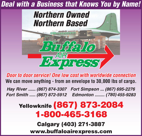 Buffalo Air Express (867-873-2084) - Display Ad - We can move anything - from an envelope to 30,000 lbs of cargo. Calgary (403) 271-3887 www.buffaloairexpress.com Door to door service! One low cost with worldwide connection