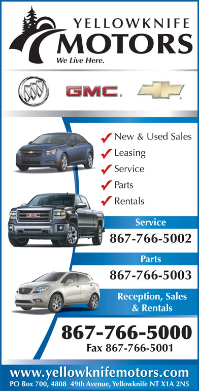 Yellowknife Motors (867-766-5000) - Display Ad - YELLOWKNIFE MOTORS We Live Here. New & Used Sales Leasing Service Parts Rentals Service 867-766-50028 Parts 867-766-5003 Reception, Sales & Rentals 867-766-5000 Fax 867-766-5001 www.yellowknifemotors.com PO Box 700, 4808  49th Avenue, Yellowknife NT X1A 2N5PO Box 700480849th Avenue, Yellowknife NT X1A 2N5