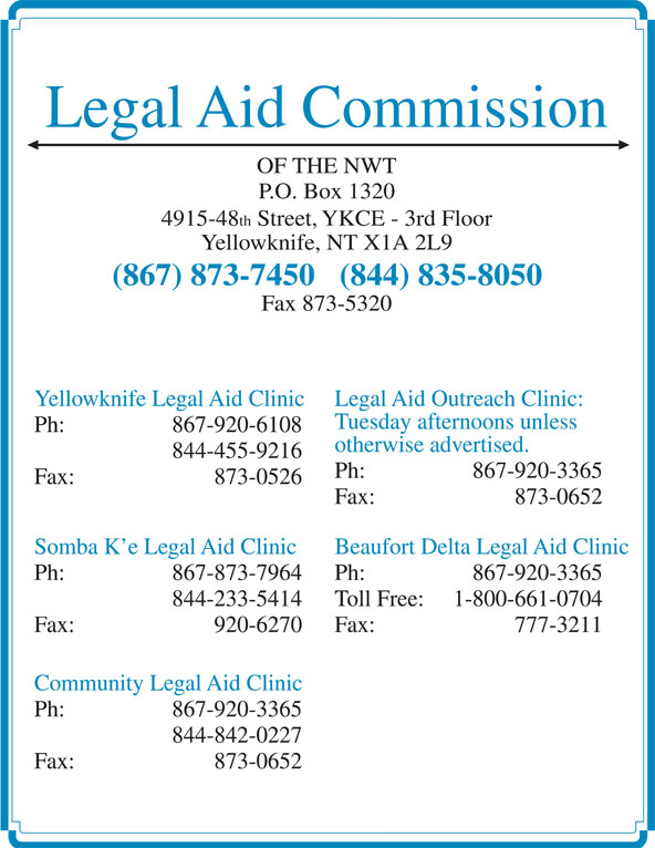 Legal Aid (867-873-7450) - Display Ad - Ph:  867-920-3365 Fax: 873-0526 Fax: 873-0652 Somba K e Legal Aid Clinic Beaufort Delta Legal Aid Clinic Ph:  867-873-7964 Ph:  867-920-3365 844-233-5414 Toll Free: 1-800-661-0704 Fax: 920-6270 Fax: 777-3211 Community Legal Aid Clinic Ph:  867-920-3365 844-842-0227 Fax: 873-0652 otherwise advertised. 844-455-9216 Legal Aid Commission OF THE NWT P.O. Box 1320 4915-48 th Street, YKCE - 3rd Floor Yellowknife, NT X1A 2L9 (867) 873-7450   (844) 835-8050 Fax 873-5320 Yellowknife Legal Aid Clinic Legal Aid Outreach Clinic: Tuesday afternoons unless Ph:  867-920-6108