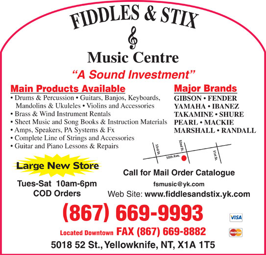 Fiddles & Stix Music Centre Ltd (867-669-9993) - Display Ad - Music Centre A Sound Investment Major Brands Main Products Available Drums & Percussion   Guitars, Banjos, Keyboards, GIBSON   FENDER Mandolins & Ukuleles   Violins and Accessories YAMAHA   IBANEZ Brass & Wind Instrument Rentals TAKAMINE   SHURE Sheet Music and Song Books & Instruction Materials PEARL   MACKIE Amps, Speakers, PA Systems & Fx MARSHALL   RANDALL Complete Line of Strings and Accessories 52nd St. Guitar and Piano Lessons & Repairs 51st St.50th Ave.53rd St. Large New Store Call for Mail Order Catalogue Tues-Sat  10am-6pm COD Orders Web Site: www.fiddlesandstix.yk.com 867 669-9993 Located Downtown FAX (867) 669-8882 5018 52 St., Yellowknife, NT, X1A 1T5 FIDDLES & STI