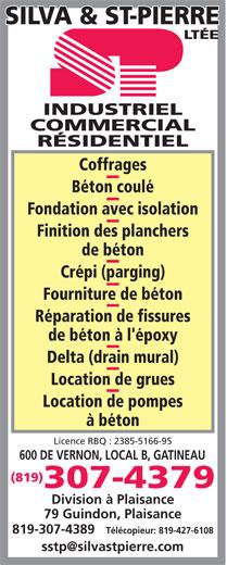 Silva & St-Pierre Ltée (819-777-0347) - Annonce illustrée======= - INDUSTRIEL COMMERCIAL RÉSIDENTIEL Coffrages Béton coulé Fondation avec isolation Finition des planchers de béton Crépi (parging) Fourniture de béton Réparation de fissures de béton à l'époxy Delta (drain mural) Location de grues Location de pompes à béton Licence RBQ : 2385-5166-95 600 DE VERNON, LOCAL B, GATINEAU (819) 307-4379 Division à Plaisance 79 Guindon, Plaisance 819-307-4389 Télécopieur: 819-427-6108 INDUSTRIEL COMMERCIAL RÉSIDENTIEL Coffrages Béton coulé Fondation avec isolation Finition des planchers de béton Crépi (parging) Fourniture de béton Réparation de fissures de béton à l'époxy Delta (drain mural) Location de grues Location de pompes à béton Licence RBQ : 2385-5166-95 600 DE VERNON, LOCAL B, GATINEAU (819) 307-4379 Division à Plaisance 79 Guindon, Plaisance 819-307-4389 Télécopieur: 819-427-6108