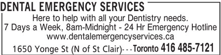 Dental Emergency Services (416-485-7121) - Display Ad - DENTAL EMERGENCY SERVICES Here to help with all your Dentistry needs. 7 Days a Week, 8am-Midnight - 24 Hr Emergency Hotline www.dentalemergencyservices.ca Toronto 416 485-7121 --- 1650 Yonge St (N of St Clair)