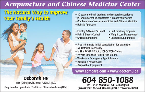 Acupuncture & Chinese Medicine Center (604-850-1088) - Display Ad - Acupuncture and Chinese Medicine Center The Natural Way to Improve 30 years medical, teaching and research experience 20 years served in Abbotsford & Fraser Valley areas Your Family s Health Combination of western medicine and Chinese Medicine Holistic Approach Fertility & Women s Health Quit Smoking program Pain & Stress Control MSP / RCMP / D.V.A. / ICBC/ WCB Claims Private Extended Health Plan Claims Weekend / Emergency Appointments Hospital / House Calls Disposable Equipment www.acmcare.com   www.doctorhu.ca Deborah Hu 604 850-1088 Weight Loss Management Chronic Conditions Cosmetic Acupuncture M.D. (China); M.Sc. (Ont); R.TCM.P. (B.C.) #11 - 2168 McCallum Rd., Abbotsford Registered Acupuncturist, Traditional Chinese Medicine (TCM) (across from the old MSA Hospital & Tower Medical) Free 15 minute initial consultation for evaluation No Referral Necessary