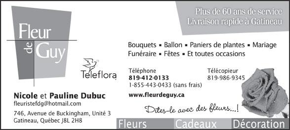 Fleur de Guy (819-986-8293) - Annonce illustrée======= - Plus de 60 ans de service Livraison rapide à Gatineau Bouquets   Ballon   Paniers de plantes   Mariage Funéraire   Fêtes   Et toutes occasions Téléphone Télécopieur 819-412-0133 819-986-9345 1-855-443-0433 (sans frais) www.fleurdeguy.ca Nicole et Pauline Dubuc 746, Avenue de Buckingham, Unité 3 Gatineau, Québec J8L 2H8 Fleurs         Cadeaux     Décoration