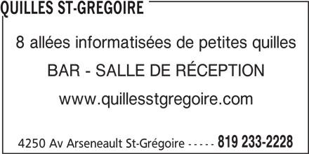 Quilles St-Grégoire (819-233-2228) - Annonce illustrée======= - QUILLES ST-GREGOIRE 8 allées informatisées de petites quilles BAR - SALLE DE RÉCEPTION www.quillesstgregoire.com 819 233-2228 4250 Av Arseneault St-Grégoire -----