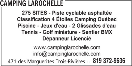 Camping Québec (819-372-9636) - Annonce illustrée======= - CAMPING LAROCHELLE 275 SITES - Piste cyclable asphaltée Classification 4 Étoiles Camping Québec Piscine - Jeux d'eau - 2 Glissades d'eau Tennis - Golf miniature - Sentier BMX Dépanneur Licencié www.campinglarochelle.com 819 372-9636 471 des Marguerites Trois-Rivières --