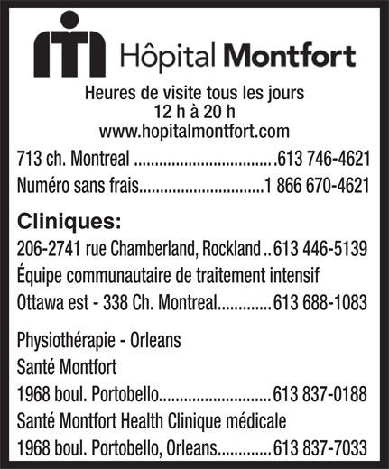 Hôpital Montfort (613-746-4621) - Annonce illustrée======= - Heures de visite tous les jours 12 h à 20 h www.hopitalmontfort.com 713 ch. Montreal..................................613 746-4621 Numéro sans frais..............................1 866 670-4621 Cliniques: Ottawa est - 338 Ch. Montreal.............613 688-1083 Physiothérapie - Orleans Santé Montfort 1968 boul. Portobello...........................613 837-0188 Santé Montfort Health Clinique médicale 1968 boul. Portobello, Orleans.............613 837-7033 206-2741 rue Chamberland, Rockland..613 446-5139 Équipe communautaire de traitement intensif