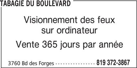 Tabagie du Boulevard (819-372-3867) - Annonce illustrée======= - TABAGIE DU BOULEVARD Visionnement des feux sur ordinateur Vente 365 jours par année 819 372-3867 3760 Bd des Forges ----------------